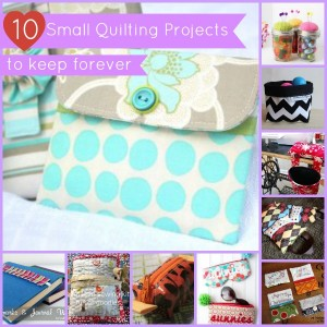 10 Small Quilting Projects to Keep Forever