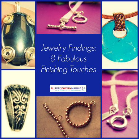 Jewelry Findings: 8 Fabulous Finishing Touches