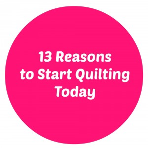 13 Reasons to Start Quilting Today