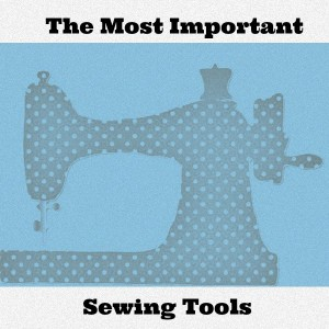 The Most Important Sewing Tools